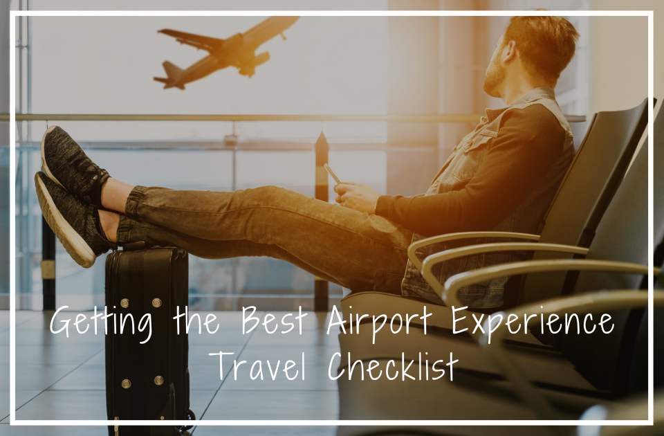 Getting the Best Airport Experience | Travel Checklist