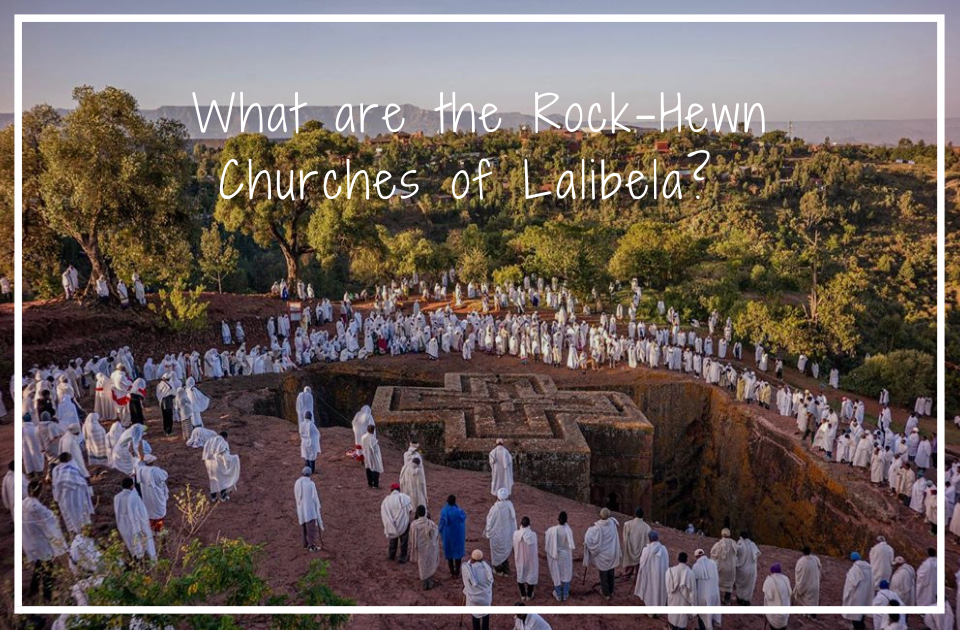 What are the Rock-Hewn Churches of Lalibela?