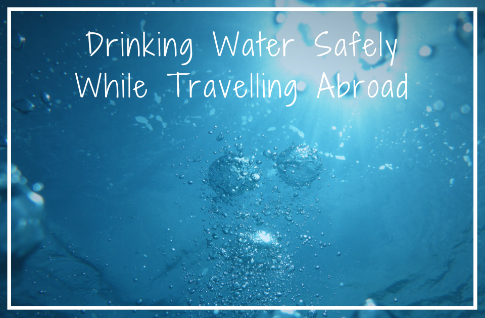 Drinking Water Safely While Travelling Abroad